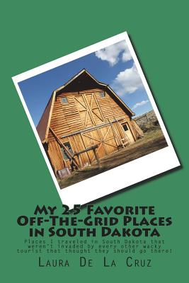 My 25 Favorite Off-The-Grid Places in South Dakota: Places I traveled in South Dakota that weren't invaded by every other wacky tourist that thought t Cover Image