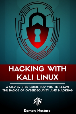 Hacking with Kali Linux: A Step by Step Guide for You to Learn the Basics of Cybersecurity and Hacking Cover Image