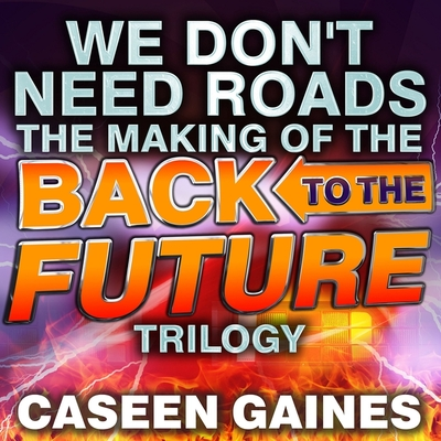 We Don't Need Roads Lib/E: The Making of the Back to the Future Trilogy Cover Image