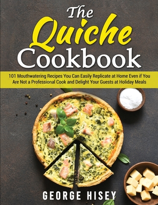 The Quiche Cookbook: 101 Mouthwatering Recipes You Can Easily Replicate at Home Even if You Are Not a Professional Cook and Delight Your Gu Cover Image