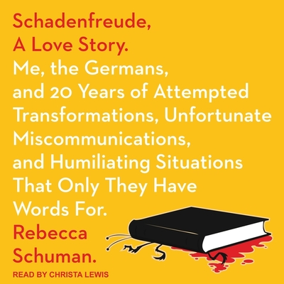 Schadenfreude, a Love Story Lib/E: Me, the Germans, and 20 Years of Attempted Transformations, Unfortunate Miscommunications, and Humiliating Situatio Cover Image