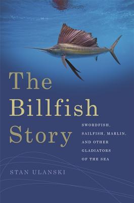 The Billfish Story: Swordfish, Sailfish, Marlin, and Other Gladiators of the Sea Cover Image