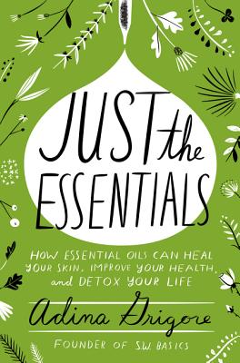 Just the Essentials: How Essential Oils Can Heal Your Skin, Improve Your Health, and Detox Your Life Cover Image