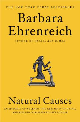 Natural Causes: An Epidemic of Wellness, the Certainty of Dying, and Killing Ourselves to Live Longer Cover Image