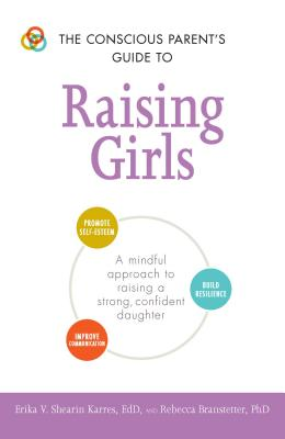 The Conscious Parent's Guide to Raising Girls: A mindful approach to raising a strong, confident daughter * Promote self-esteem * Build resilience * Improve communication (The Conscious Parent's Guides) Cover Image