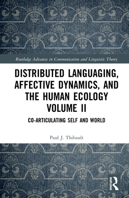 Distributed Languaging, Affective Dynamics, and the Human Ecology Volume II: Co-Articulating Self and World (Routledge Advances in Communication and Linguistic Theory) Cover Image