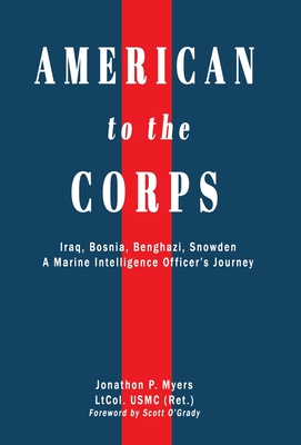 American to the Corps: Iraq, Bosnia, Benghazi, Snowden: A Marine Corps Intelligence Officer's Incredible Journey Cover Image