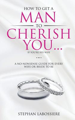 How To Get A Man To Cherish You...If You're His Wife: A no-nonsense guide for every wife or bride-to-be. Cover Image