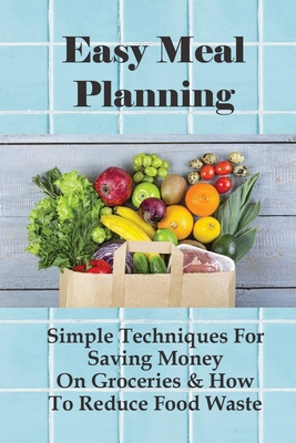 Easy Meal Planning: Simple Techniques For Saving Money On Groceries & How To Reduce Food Waste: Healthy Meal Planning On A Budget Cover Image