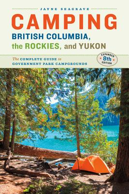 Camping British Columbia, the Rockies, and Yukon: The Complete Guide to Government Park Campgrounds, Expanded Eighth Edition Cover Image
