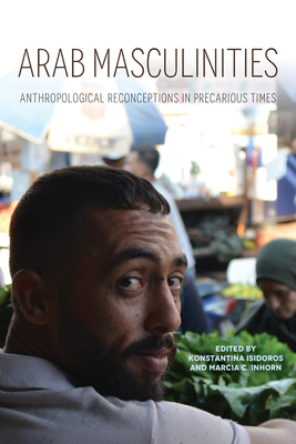Arab Masculinities: Anthropological Reconceptions in Precarious Times (Public Cultures of the Middle East and North Africa) Cover Image