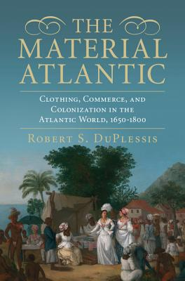 The Material Atlantic: Clothing, Commerce, and Colonization in the Atlantic World, 1650-1800 Cover Image