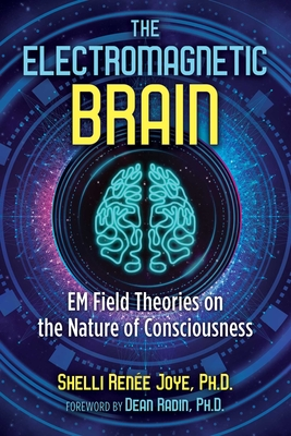 The Electromagnetic Brain: EM Field Theories on the Nature of Consciousness Cover Image