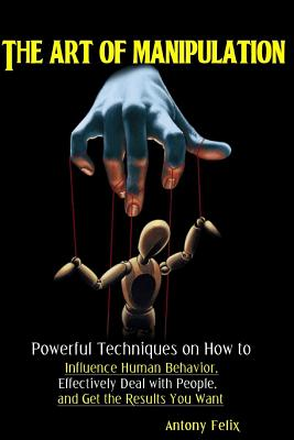 The Art of Manipulation: Powerful Techniques on How to Influence Human Behavior, Effectively Deal with People, and Get the Results You Want Cover Image