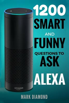 Alexa: 1200 Smart and Funny Questions to Ask Alexa (Top Questions You Wish You Knew 2017) Cover Image