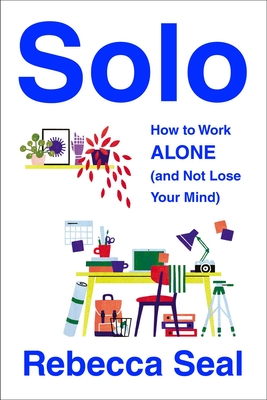 Solo: How to Work Alone (and Not Lose Your Mind) Cover Image
