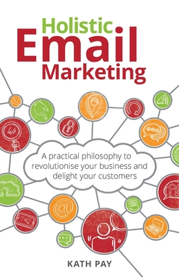 Holistic Email Marketing: A practical philosophy to revolutionise your business and delight your customers Cover Image