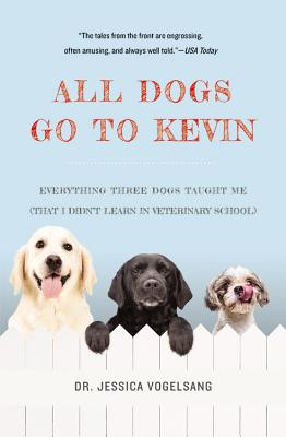 All Dogs Go to Kevin: Everything Three Dogs Taught Me (That I Didn't Learn in Veterinary School) Cover Image