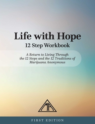 Life with Hope 12 Step Workbook: A Return to Living Through the 12 Steps and the 12 Traditions of Marijuana Anonymous Cover Image