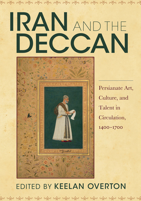 Iran and the Deccan: Persianate Art, Culture, and Talent in Circulation, 1400-1700 Cover Image
