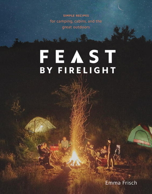 Feast by Firelight: Simple Recipes for Camping, Cabins, and the Great Outdoors [A Cookbook] Cover Image