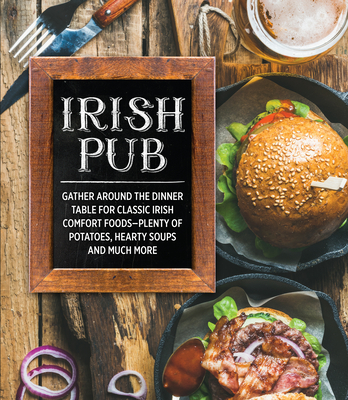 Irish Pub: Gather Around the Dinner Table for Classic Irish Comfort Foods-Plenty of Potatoes, Hearty Soups and Much More Cover Image