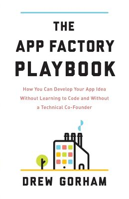The App Factory Playbook: How You Can Develop Your App Idea Without Learning to Code and Without a Technical Co-Founder Cover Image