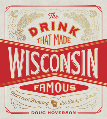 The Drink That Made Wisconsin Famous: Beer and Brewing in the Badger State Cover Image
