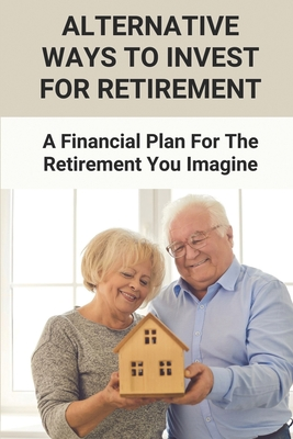 Alternative Ways To Invest For Retirement: A Financial Plan For The Retirement You Imagine: Setting Goals For Retirement Cover Image