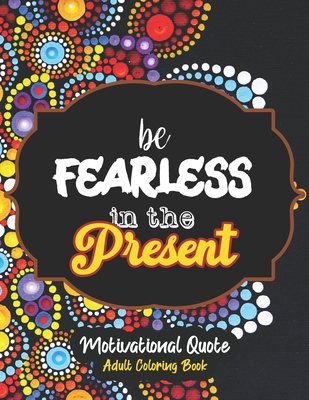 be Fearless in the Present - Motivational Quote Adult Coloring Book: Self-Care activity book anxiety for the Quarantine, A Funny Coloring book for adu Cover Image