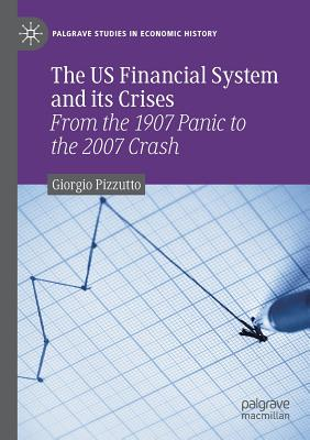 The US Financial System and its Crises: From the 1907 Panic to the 2007 Crash Cover Image
