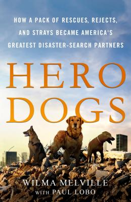 Hero Dogs: How a Pack of Rescues, Rejects, and Strays Became America's Greatest Disaster-Search Partners Cover Image