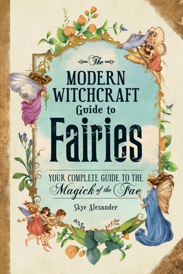 The Modern Witchcraft Guide to Fairies: Your Complete Guide to the Magick of the Fae Cover Image