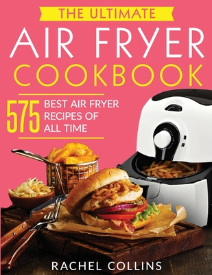 The Ultimate Air Fryer Cookbook: 575 Best Air Fryer Recipes of All Time (with Nutrition Facts, Easy and Healthy Recipes) Cover Image