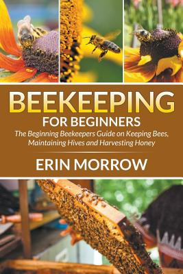 Beekeeping For Beginners: The Beginning Beekeepers Guide on Keeping Bees, Maintaining Hives and Harvesting Honey Cover Image