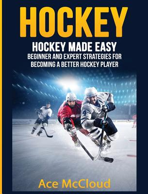 Hockey: Hockey Made Easy: Beginner and Expert Strategies For Becoming A Better Hockey Player Cover Image