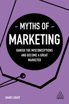Myths of Marketing: Banish the Misconceptions and Become a Great Marketer (Business Myths) Cover Image