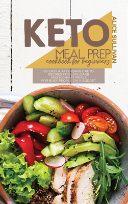 Keto Meal Prep Cookbook For Beginners: 50 Easy And Affordable Keto Recipes For Low-Carb And High-Fat Meals For Busy People On a Budget Cover Image
