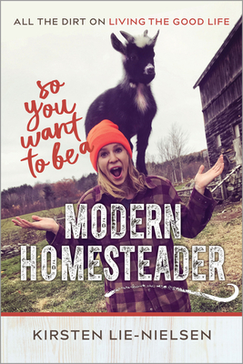 So You Want to Be a Modern Homesteader?: All the Dirt on Living the Good Life Cover Image