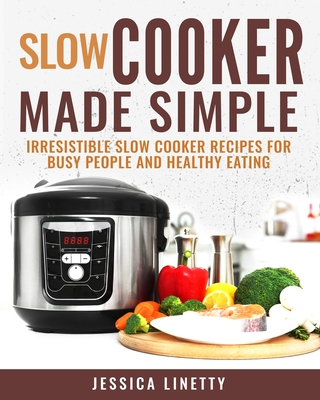 Slow Cooker Made Simple: Irresistible Slow Cooker Recipes for Busy People and Healthy Eating Cover Image