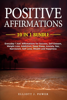Positive Affirmations: Everyday 'I Am' Affirmations for Success, Self Esteem, Weight Loss, Addiction, Deep Sleep, Anxiety, Sex, Narcissism, S Cover Image