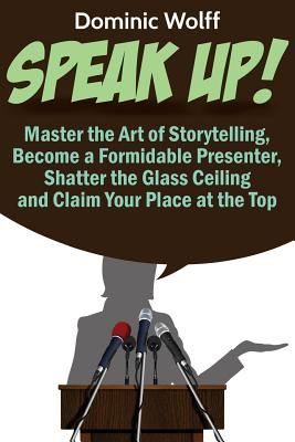 Speak Up!: Master the Art of Storytelling, Become a Formidable Presenter, Shatter the Glass Ceiling and Claim Your Place at the T Cover Image