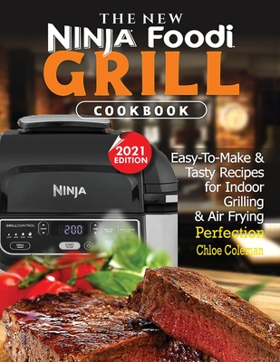 The New Ninja Foodi Grill Cookbook: Easy-To-Make & Tasty Recipes For Indoor Grilling & Air Frying Perfection (2021 EDITION) Cover Image