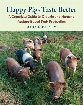 Happy Pigs Taste Better: A Complete Guide to Organic and Humane Pasture-Based Pork Production Cover Image