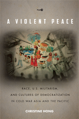 A Violent Peace: Race, U.S. Militarism, and Cultures of Democratization in Cold War Asia and the Pacific (Post*45) Cover Image