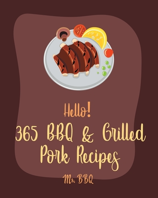 Hello! 365 BBQ & Grilled Pork Recipes: Best BBQ & Grilled Pork Cookbook Ever For Beginners [Charcoal Grill Cookbook, BBQ Rib Cookbook, Kabob Cookbook, Cover Image