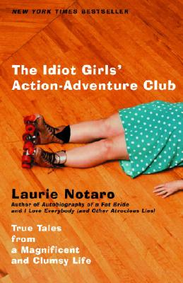 The Idiot Girls' Action-Adventure Club: True Tales from a Magnificent and Clumsy Life Cover Image