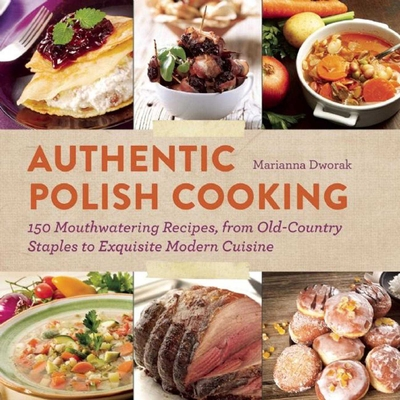 Authentic Polish Cooking: 150 Mouthwatering Recipes, from Old-Country Staples to Exquisite Modern Cuisine Cover Image