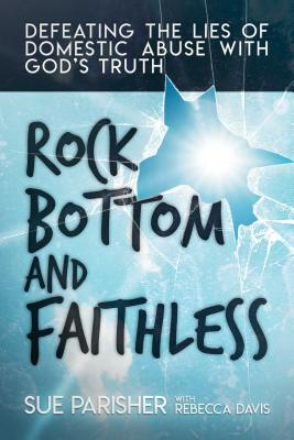 Rock Bottom and Faithless: Defeating the Lies of Domestic Abuse with God's Truth Cover Image
