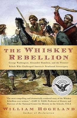 The Whiskey Rebellion: George Washington, Alexander Hamilton, and the Frontier Rebels Who Challenged America's Newfound Sovereignty cover